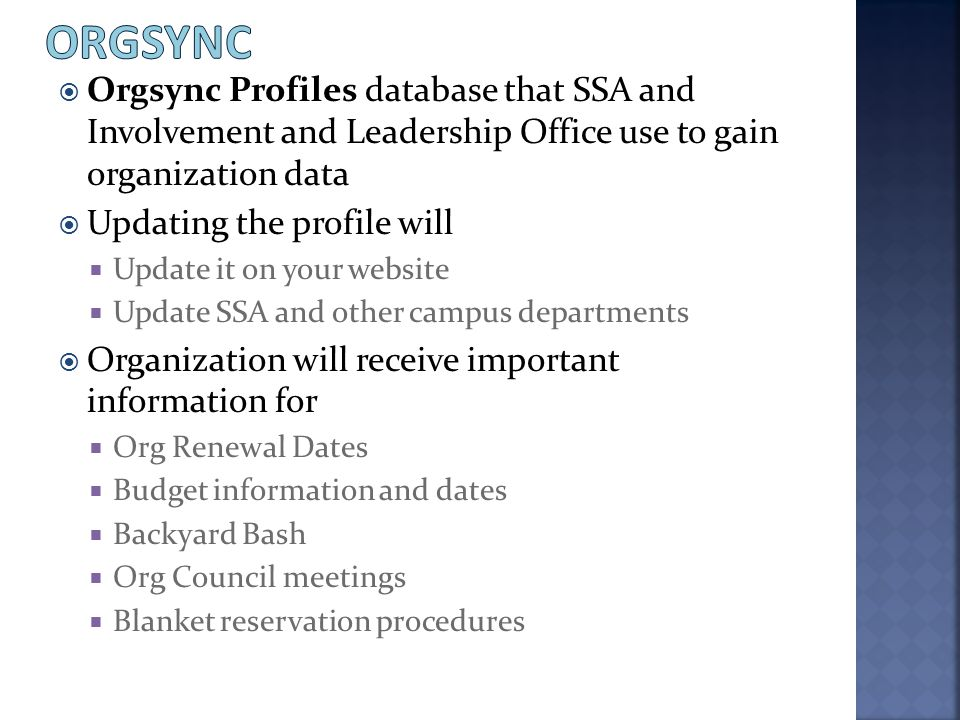  Orgsync Profiles database that SSA and Involvement and Leadership Office use to gain organization data  Updating the profile will  Update it on yo