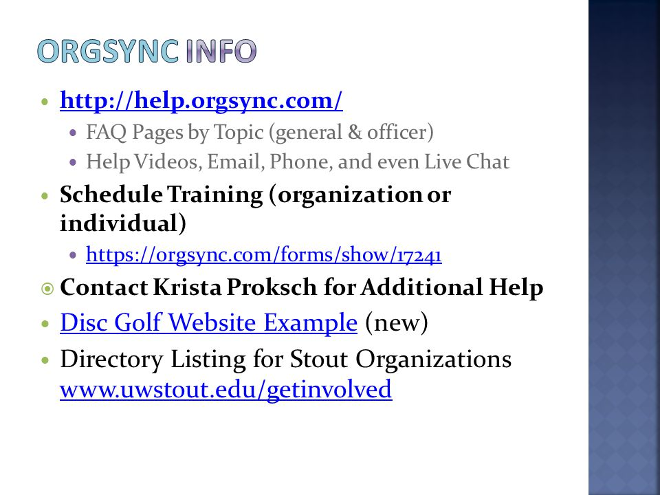 http://help.orgsync.com/ FAQ Pages by Topic (general & officer) Help Videos, Email, Phone, and even Live Chat Schedule Training (organization or indiv