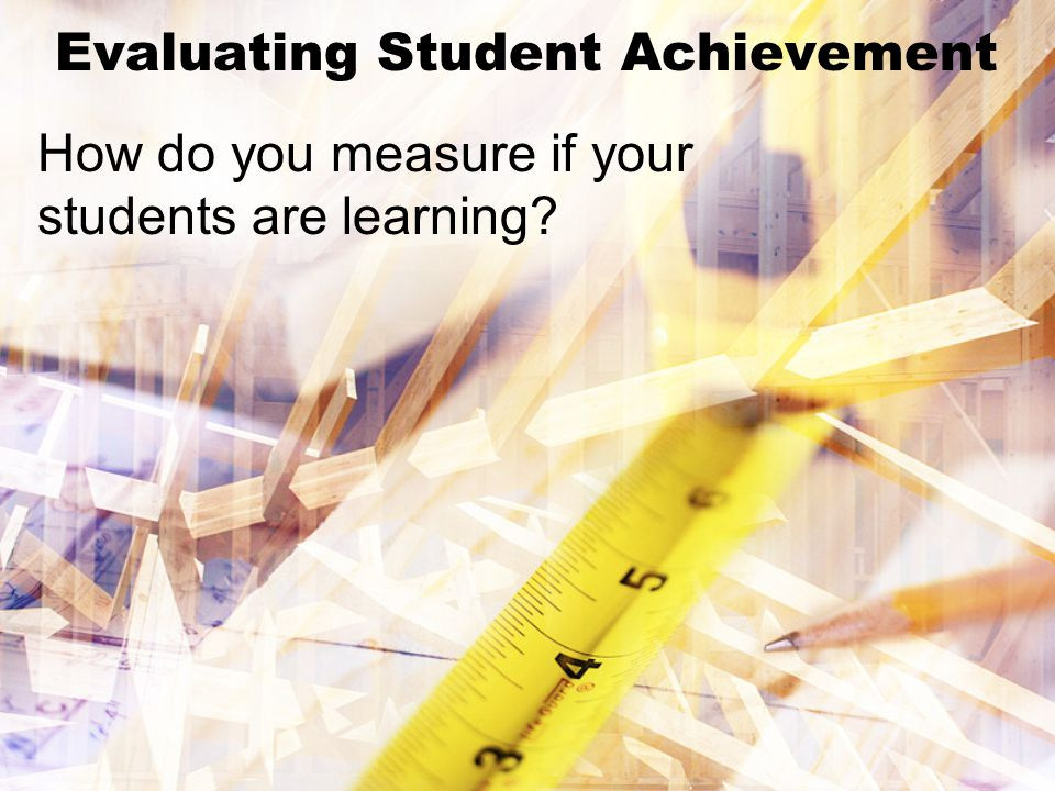 Evaluating Student Achievement How do you measure if your students are learning?