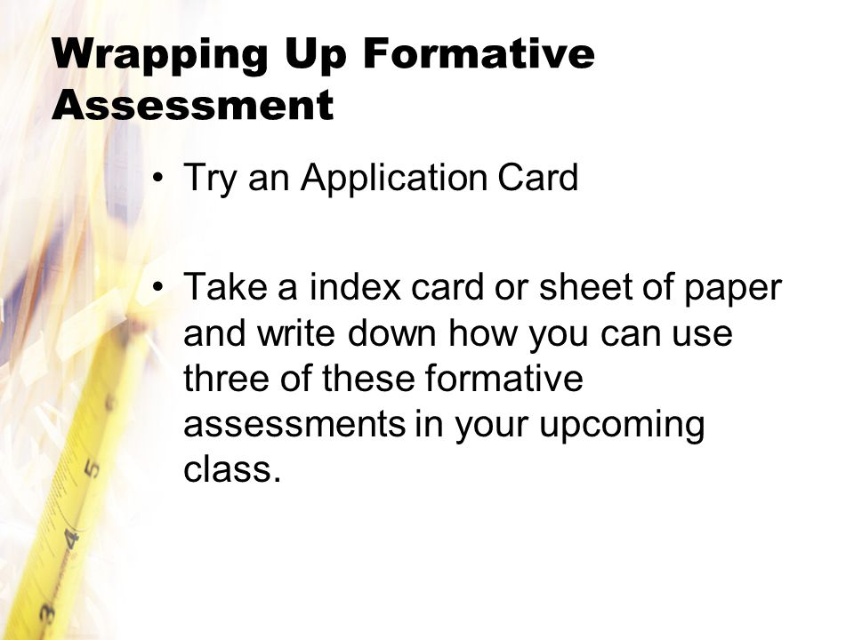 Wrapping Up Formative Assessment Try an Application Card Take a index card or sheet of paper and write down how you can use three of these formative assessments in your upcoming class.