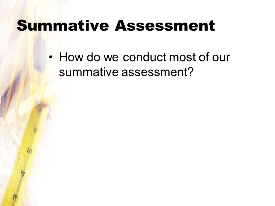 Summative Assessment How do we conduct most of our summative assessment?