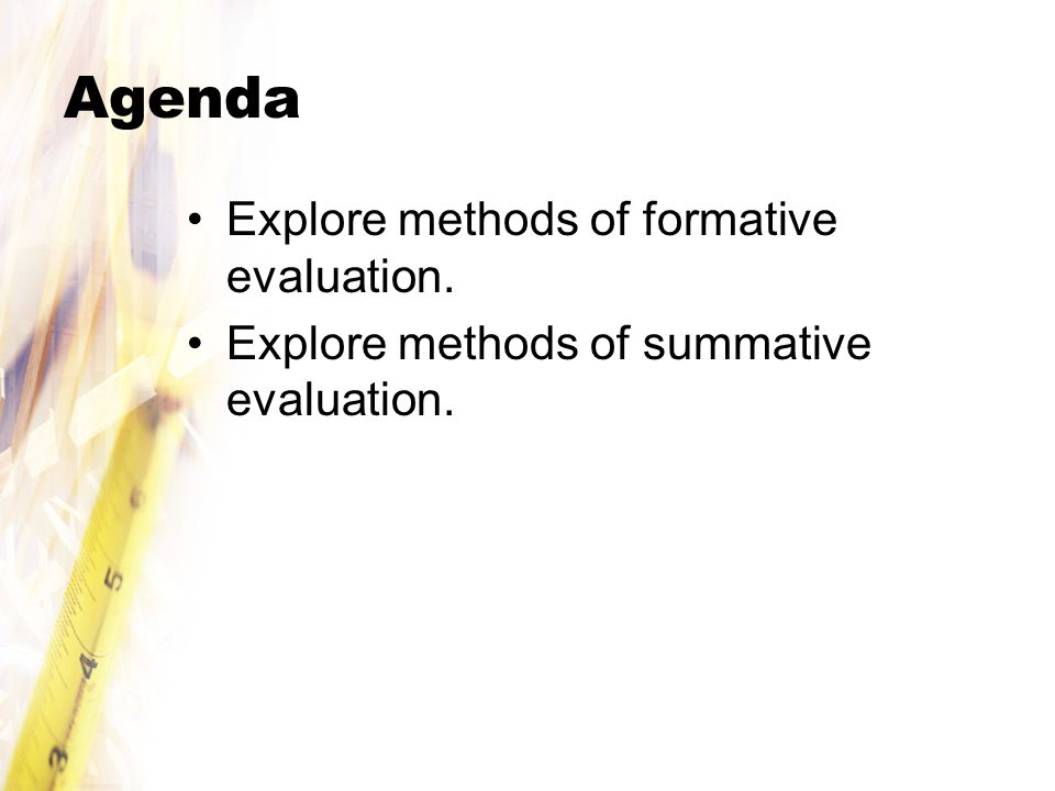 Agenda Explore methods of formative evaluation. Explore methods of summative evaluation.