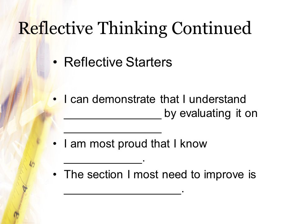 Reflective Thinking Continued Reflective Starters I can demonstrate that I understand _______________ by evaluating it on _______________ I am most proud that I know ____________.