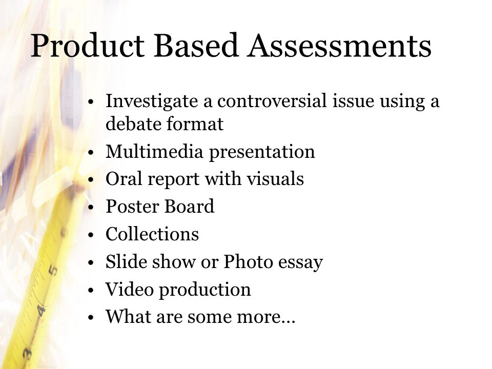 Product Based Assessments Investigate a controversial issue using a debate format Multimedia presentation Oral report with visuals Poster Board Collections Slide show or Photo essay Video production What are some more…