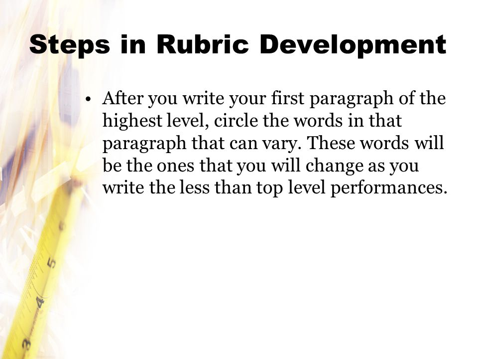 Steps in Rubric Development After you write your first paragraph of the highest level, circle the words in that paragraph that can vary.