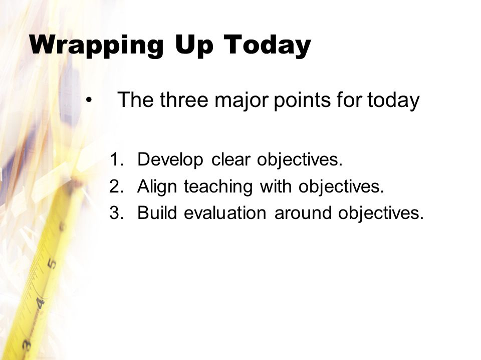 Wrapping Up Today The three major points for today 1.Develop clear objectives.
