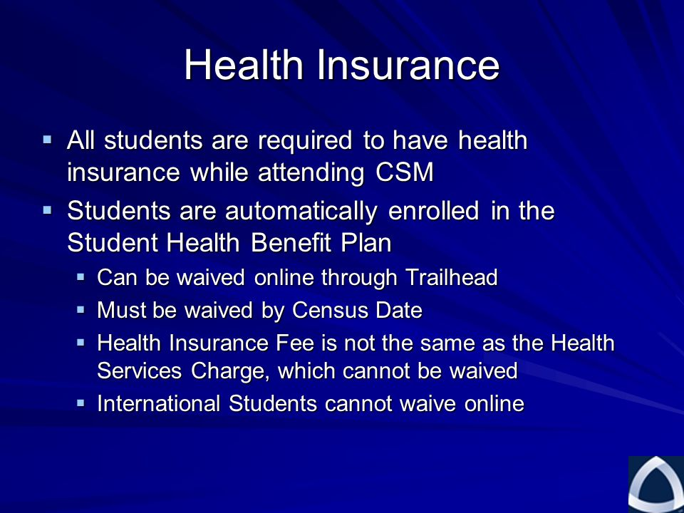 Health Insurance  All students are required to have health insurance while attending CSM  Students are automatically enrolled in the Student Health Benefit Plan  Can be waived online through Trailhead  Must be waived by Census Date  Health Insurance Fee is not the same as the Health Services Charge, which cannot be waived  International Students cannot waive online