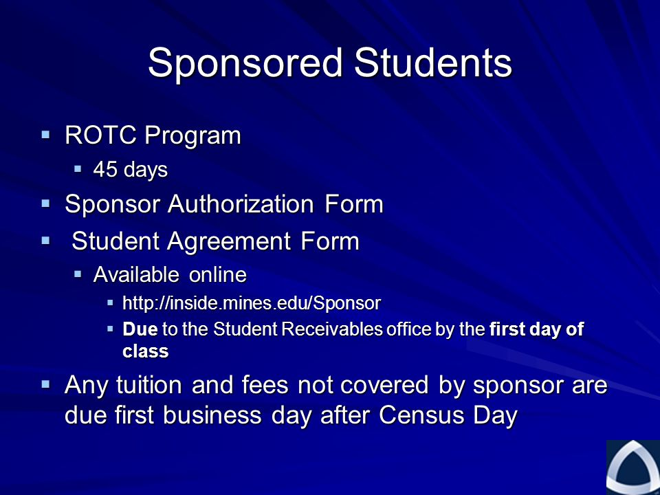Sponsored Students  ROTC Program  45 days  Sponsor Authorization Form  Student Agreement Form  Available online  http://inside.mines.edu/Sponsor  Due to the Student Receivables office by the first day of class  Any tuition and fees not covered by sponsor are due first business day after Census Day
