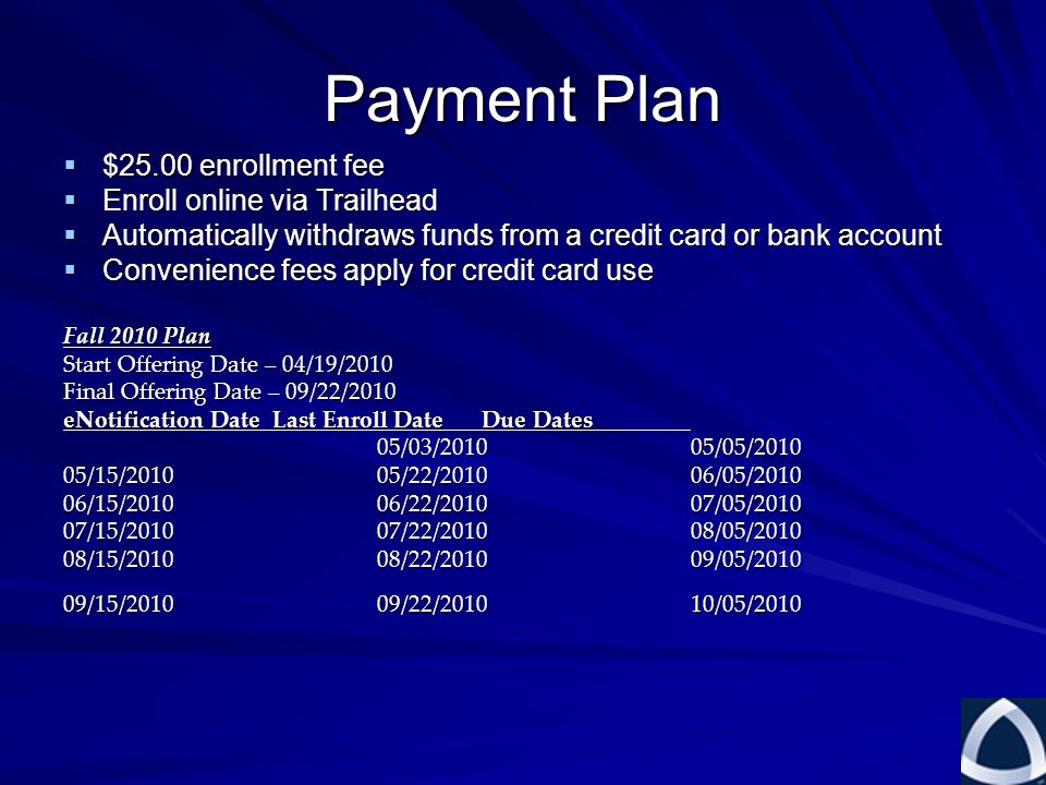 Payment Plan  $25.00 enrollment fee  Enroll online via Trailhead  Automatically withdraws funds from a credit card or bank account  Convenience fees apply for credit card use Fall 2010 Plan Start Offering Date – 04/19/2010 Final Offering Date – 09/22/2010 eNotification DateLast Enroll DateDue Dates 05/03/201005/05/2010 05/15/201005/22/201006/05/2010 06/15/201006/22/201007/05/2010 07/15/201007/22/201008/05/2010 08/15/201008/22/201009/05/2010 09/15/201009/22/201010/05/2010