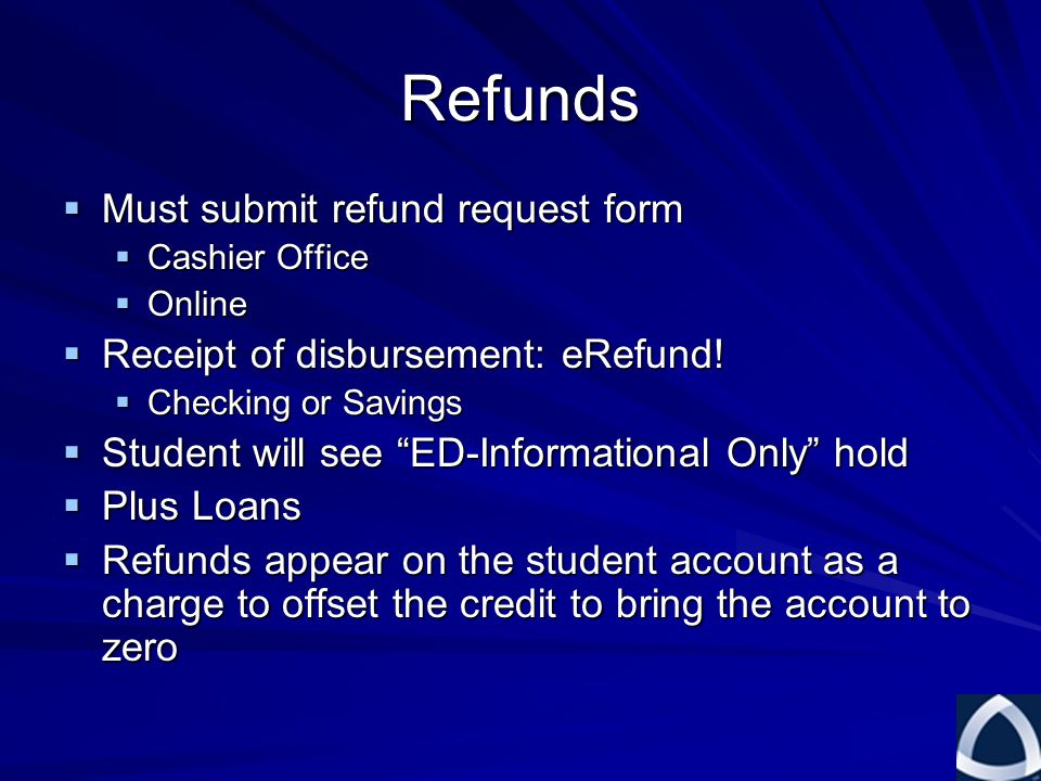 Refunds  Must submit refund request form  Cashier Office  Online  Receipt of disbursement: eRefund.