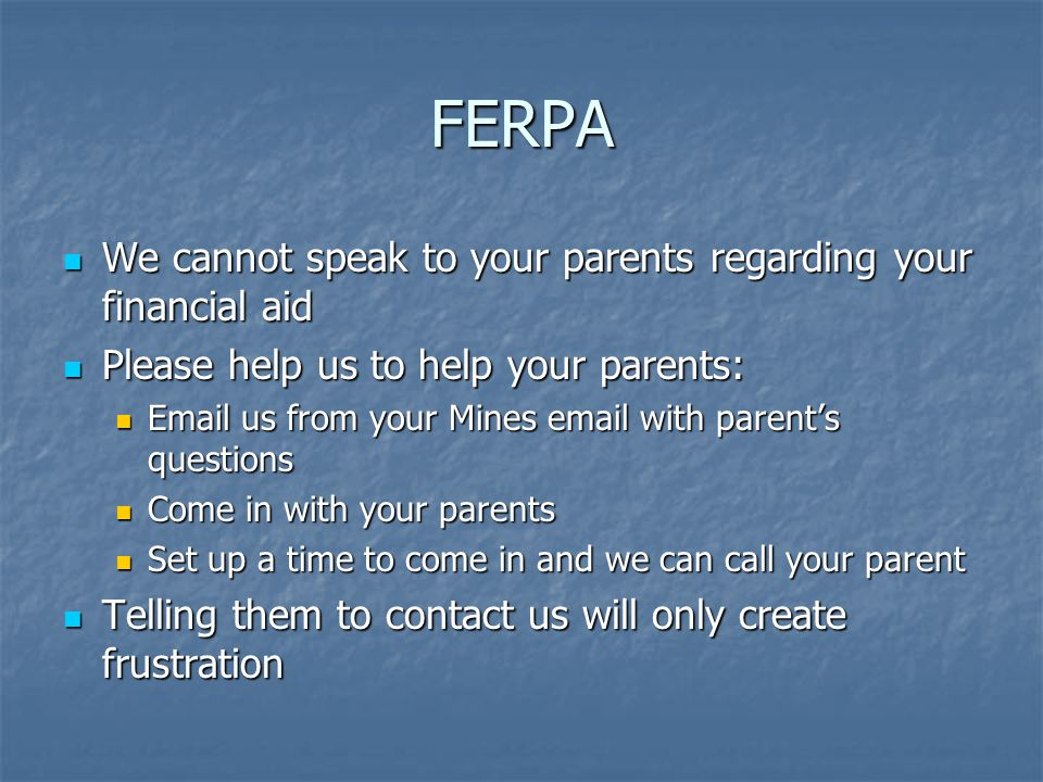 FERPA We cannot speak to your parents regarding your financial aid We cannot speak to your parents regarding your financial aid Please help us to help your parents: Please help us to help your parents: Email us from your Mines email with parent's questions Email us from your Mines email with parent's questions Come in with your parents Come in with your parents Set up a time to come in and we can call your parent Set up a time to come in and we can call your parent Telling them to contact us will only create frustration Telling them to contact us will only create frustration