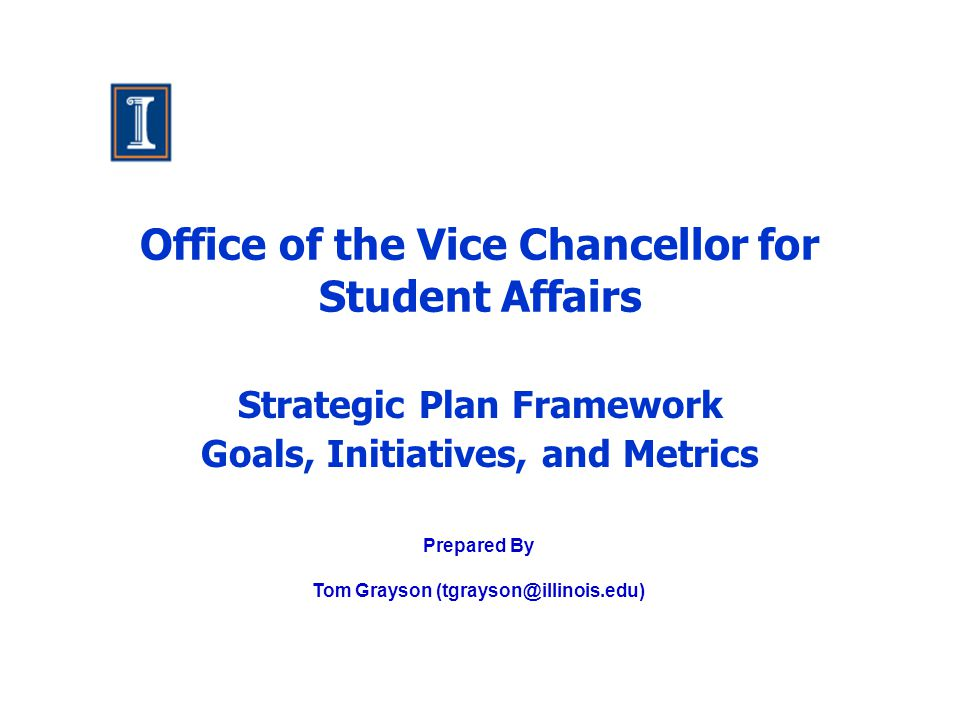 Office of the Vice Chancellor for Student Affairs Strategic Plan Framework Goals, Initiatives, and Metrics Prepared By Tom Grayson (tgrayson@illinois.