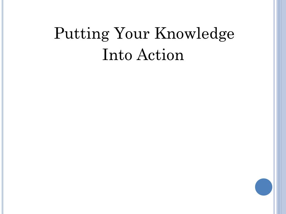 Putting Your Knowledge Into Action