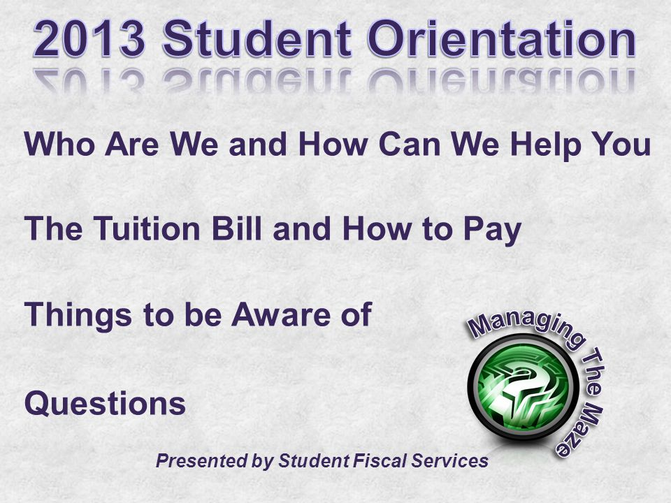 Who Are We and How Can We Help You The Tuition Bill and How to Pay Things to be Aware of Questions Presented by Student Fiscal Services
