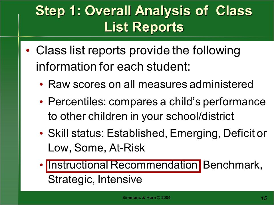 Simmons & Harn © Class list reports provide the following information for each student: Raw scores on all measures administered Percentiles: compares a child's performance to other children in your school/district Skill status: Established, Emerging, Deficit or Low, Some, At-Risk Instructional Recommendation: Benchmark, Strategic, Intensive Step 1: Overall Analysis of Class List Reports