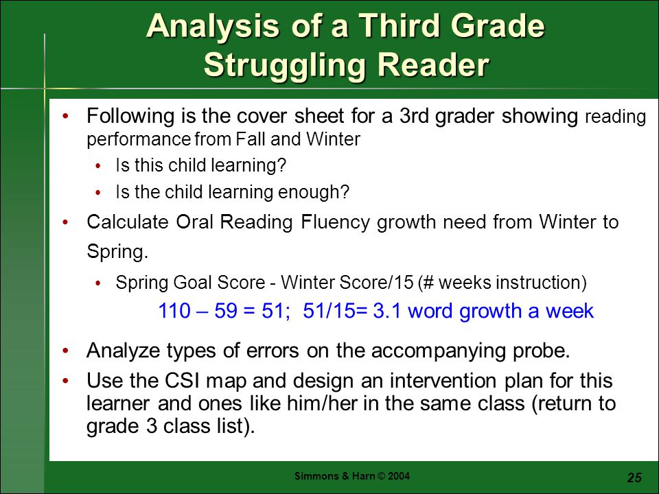 Simmons & Harn © Analysis of a Third Grade Struggling Reader Following is the cover sheet for a 3rd grader showing reading performance from Fall and Winter Is this child learning.