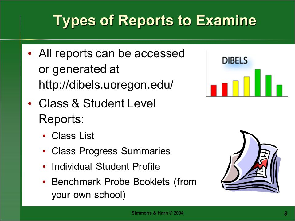 Simmons & Harn © Types of Reports to Examine All reports can be accessed or generated at   Class & Student Level Reports: Class List Class Progress Summaries Individual Student Profile Benchmark Probe Booklets (from your own school)