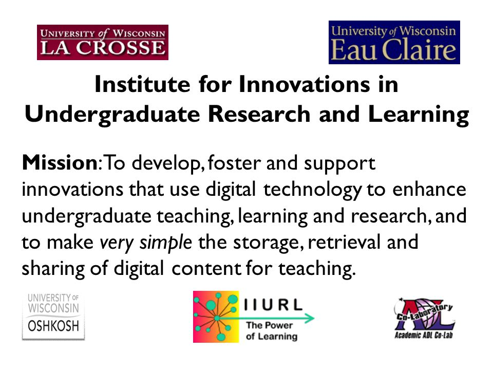Institute for Innovations in Undergraduate Research and Learning Mission: To develop, foster and support innovations that use digital technology to enhance undergraduate teaching, learning and research, and to make very simple the storage, retrieval and sharing of digital content for teaching.