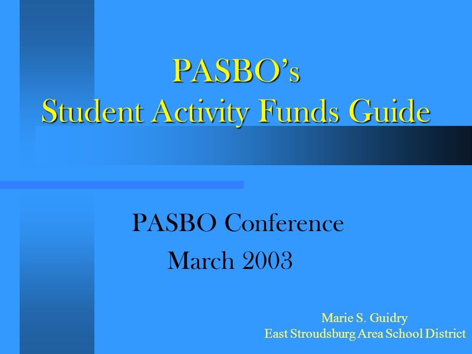 PASBO's Student Activity Funds Guide PASBO Conference March 2003 Marie S. Guidry East Stroudsburg Area School District