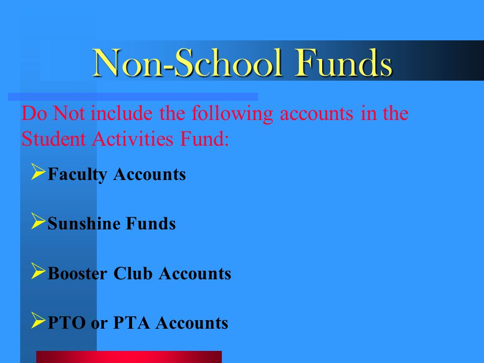 Non-School Funds  Faculty Accounts  Sunshine Funds  Booster Club Accounts  PTO or PTA Accounts Do Not include the following accounts in the Studen
