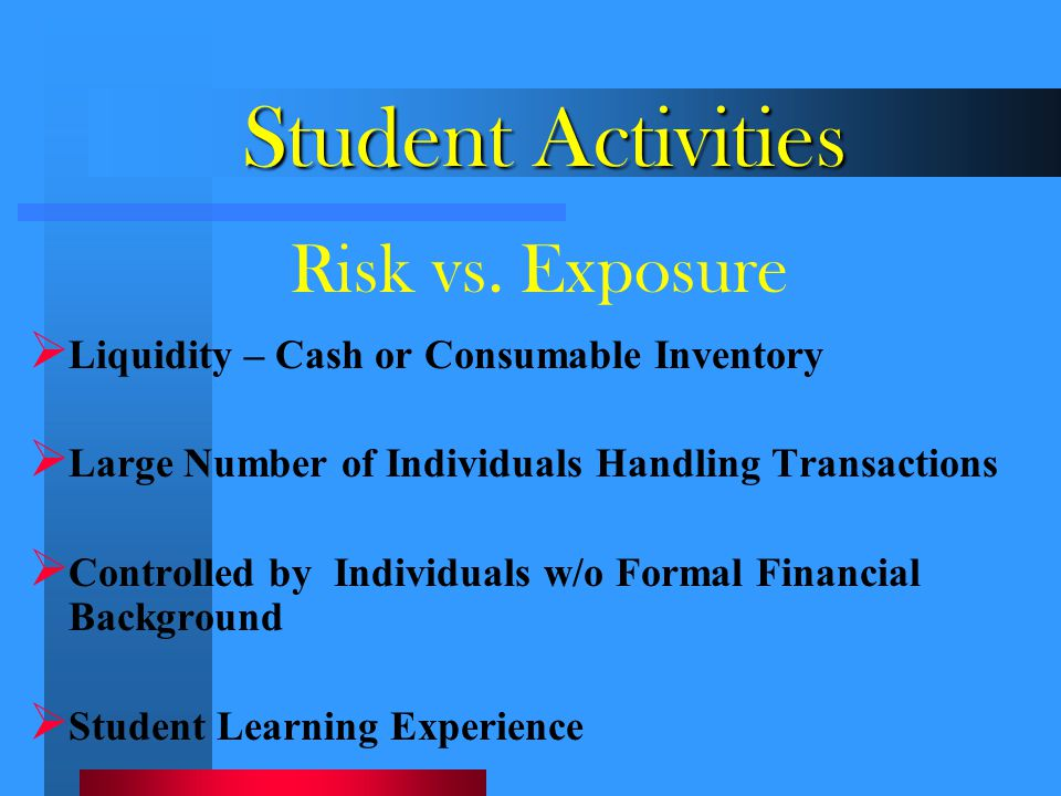 Student Activities  Liquidity – Cash or Consumable Inventory  Large Number of Individuals Handling Transactions  Controlled by Individuals w/o Form