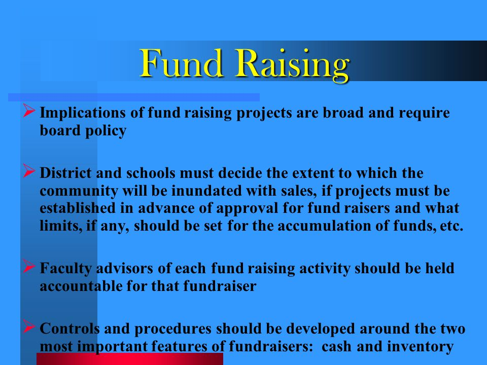 Fund Raising  Implications of fund raising projects are broad and require board policy  District and schools must decide the extent to which the com