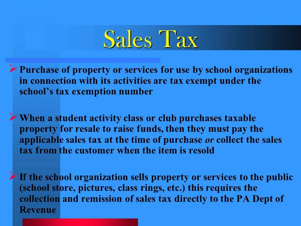 Sales Tax  Purchase of property or services for use by school organizations in connection with its activities are tax exempt under the school's tax e