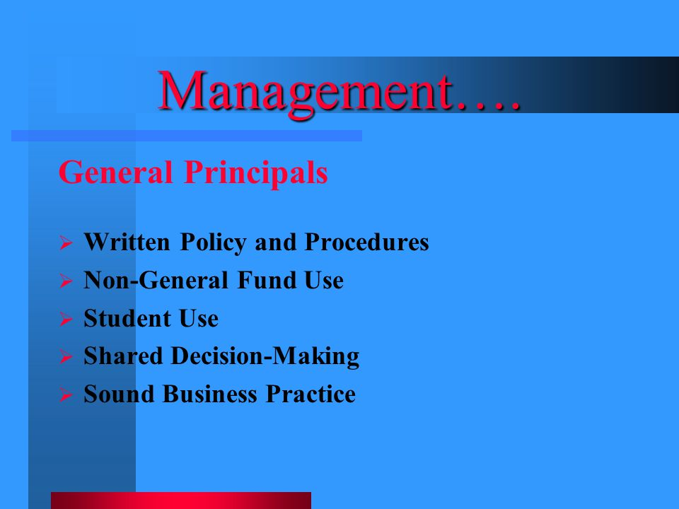 Management…. General Principals  Written Policy and Procedures  Non-General Fund Use  Student Use  Shared Decision-Making  Sound Business Practic