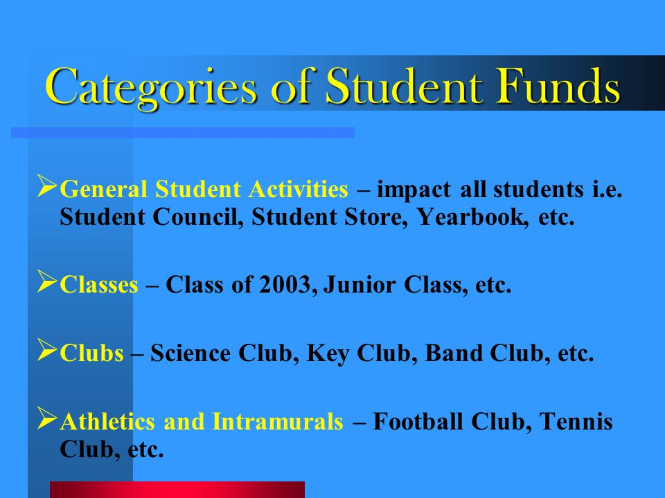 Categories of Student Funds  General Student Activities – impact all students i.e. Student Council, Student Store, Yearbook, etc.  Classes – Class o
