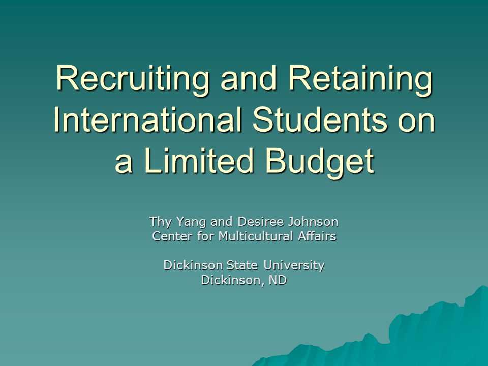 Recruiting and Retaining International Students on a Limited Budget Thy Yang and Desiree Johnson Center for Multicultural Affairs Dickinson State University Dickinson, ND