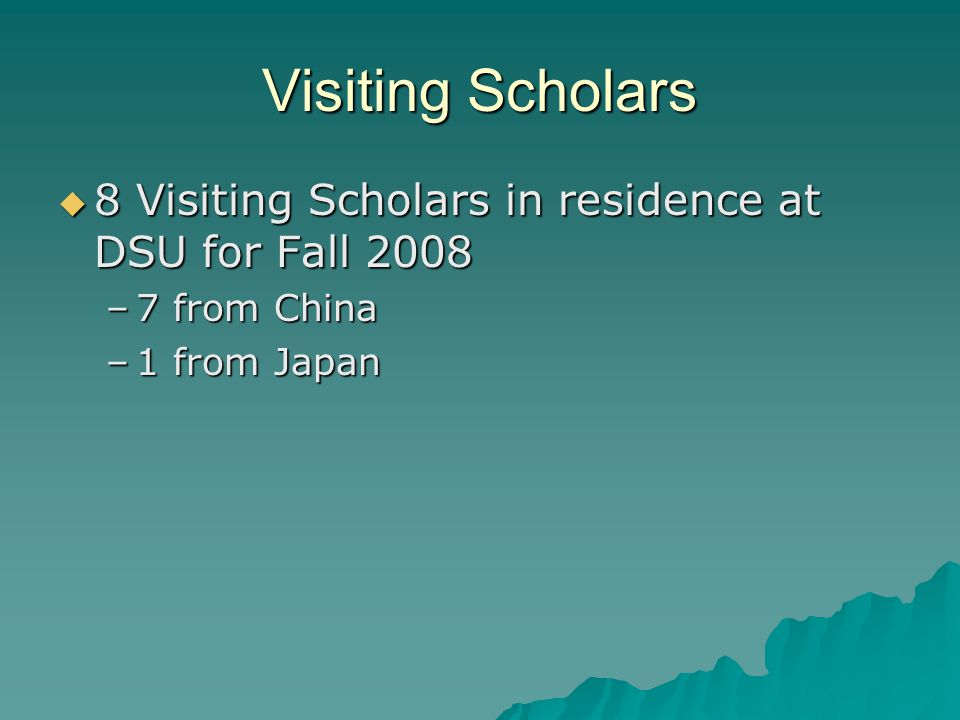 Visiting Scholars  8 Visiting Scholars in residence at DSU for Fall 2008 –7 from China –1 from Japan