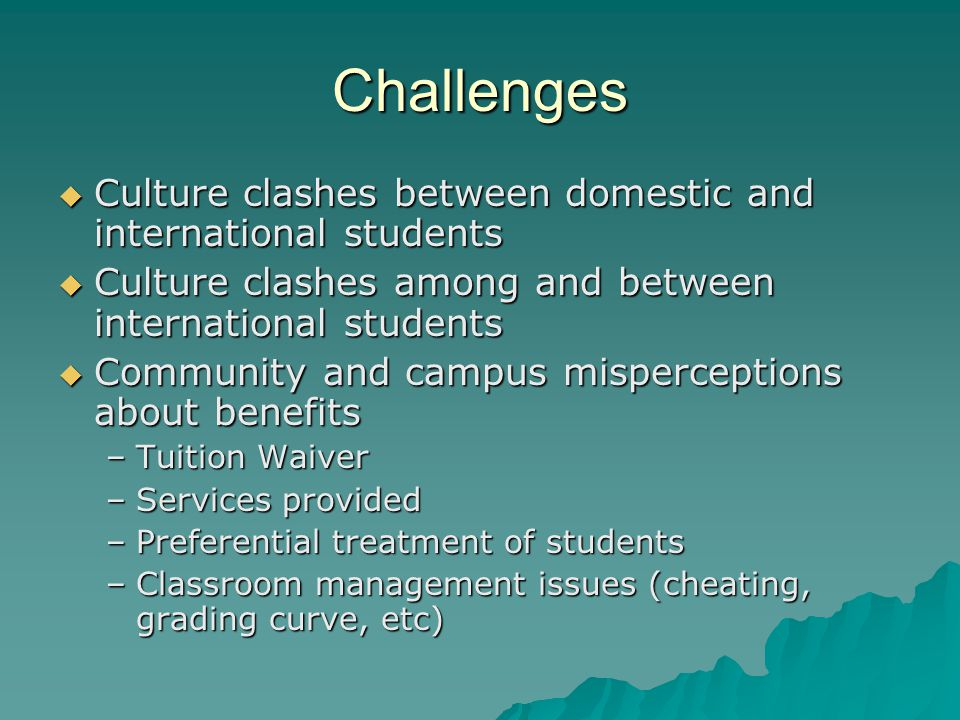 Challenges  Culture clashes between domestic and international students  Culture clashes among and between international students  Community and campus misperceptions about benefits –Tuition Waiver –Services provided –Preferential treatment of students –Classroom management issues (cheating, grading curve, etc)