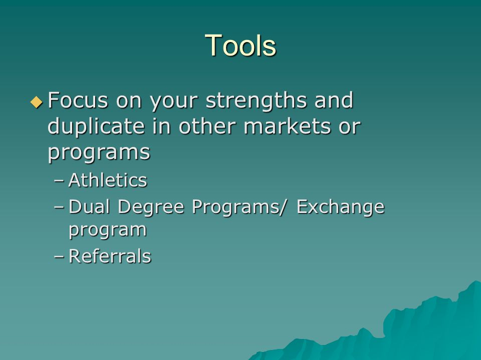Tools  Focus on your strengths and duplicate in other markets or programs –Athletics –Dual Degree Programs/ Exchange program –Referrals