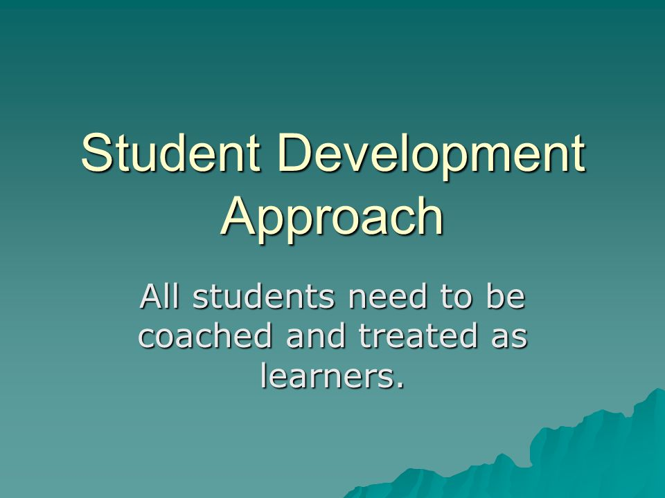Student Development Approach All students need to be coached and treated as learners.