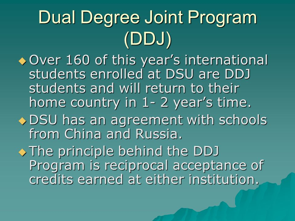 Dual Degree Joint Program (DDJ)  Over 160 of this year's international students enrolled at DSU are DDJ students and will return to their home country in 1- 2 year's time.