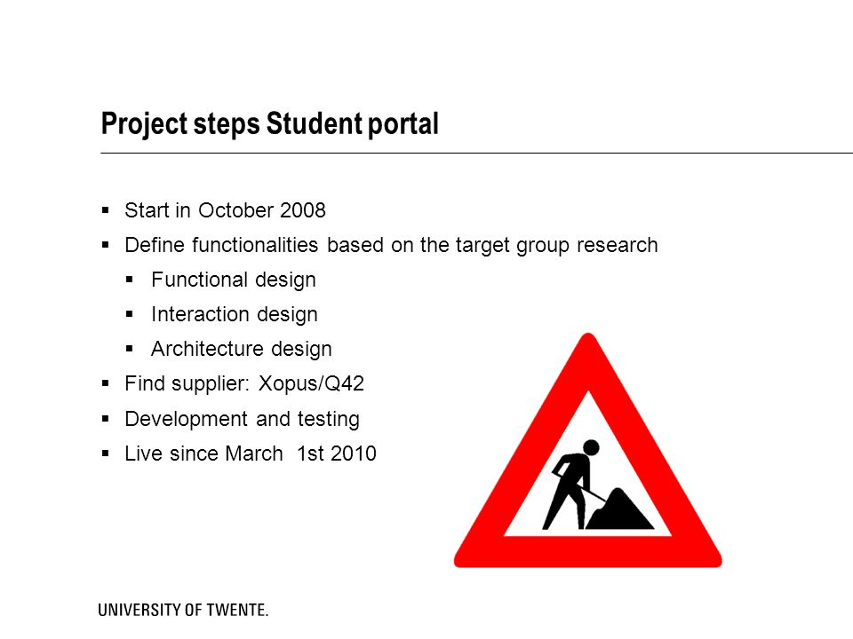 Project steps Student portal  Start in October 2008  Define functionalities based on the target group research  Functional design  Interaction des