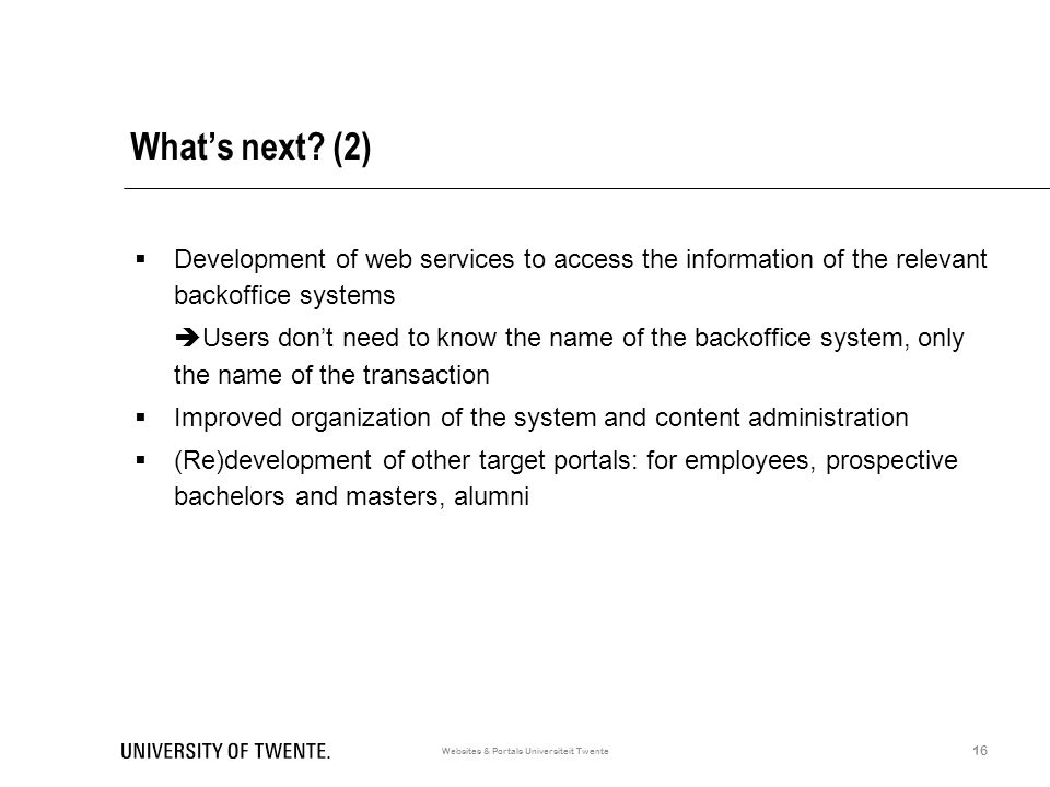 What's next? (2)  Development of web services to access the information of the relevant backoffice systems  Users don't need to know the name of the