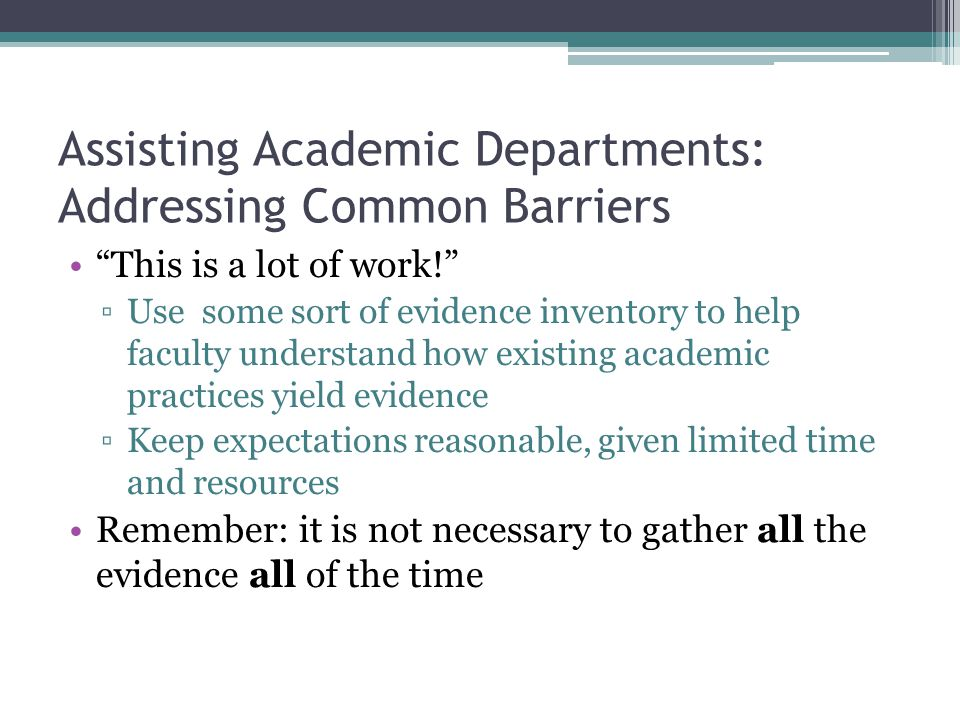 Assisting Academic Departments: Addressing Common Barriers This is a lot of work! ▫Use some sort of evidence inventory to help faculty understand how existing academic practices yield evidence ▫Keep expectations reasonable, given limited time and resources Remember: it is not necessary to gather all the evidence all of the time
