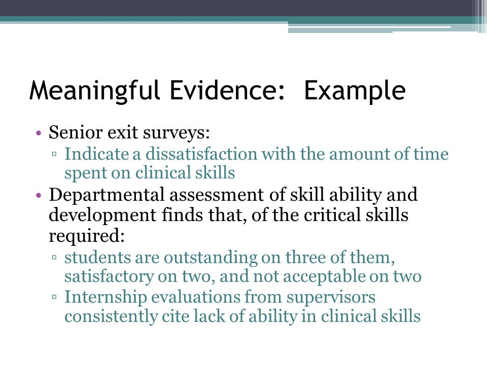 Meaningful Evidence: Example Senior exit surveys: ▫Indicate a dissatisfaction with the amount of time spent on clinical skills Departmental assessment of skill ability and development finds that, of the critical skills required: ▫students are outstanding on three of them, satisfactory on two, and not acceptable on two ▫Internship evaluations from supervisors consistently cite lack of ability in clinical skills
