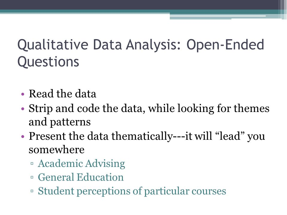 Qualitative Data Analysis: Open-Ended Questions Read the data Strip and code the data, while looking for themes and patterns Present the data thematically---it will lead you somewhere ▫Academic Advising ▫General Education ▫Student perceptions of particular courses