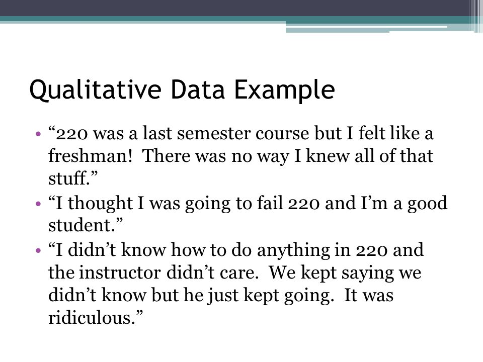 Qualitative Data Example 220 was a last semester course but I felt like a freshman.