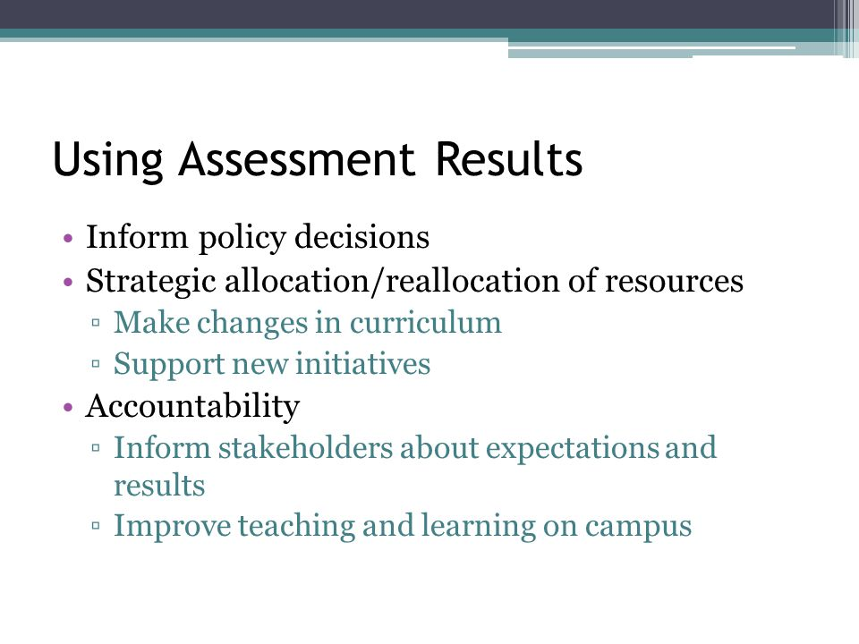 Using Assessment Results Inform policy decisions Strategic allocation/reallocation of resources ▫Make changes in curriculum ▫Support new initiatives Accountability ▫Inform stakeholders about expectations and results ▫Improve teaching and learning on campus