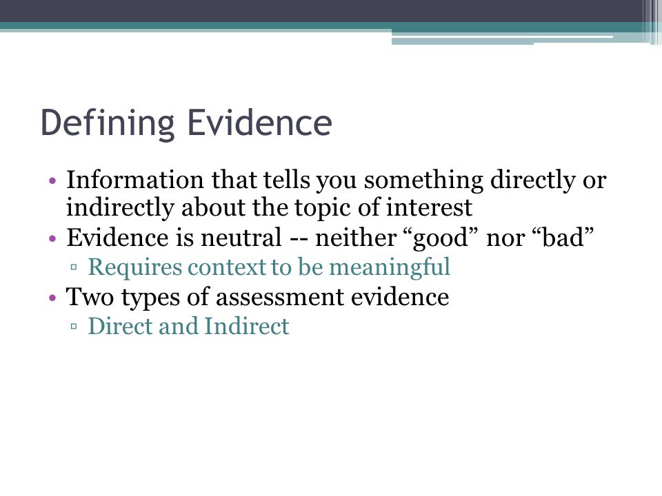 Defining Evidence Information that tells you something directly or indirectly about the topic of interest Evidence is neutral -- neither good nor bad ▫Requires context to be meaningful Two types of assessment evidence ▫Direct and Indirect