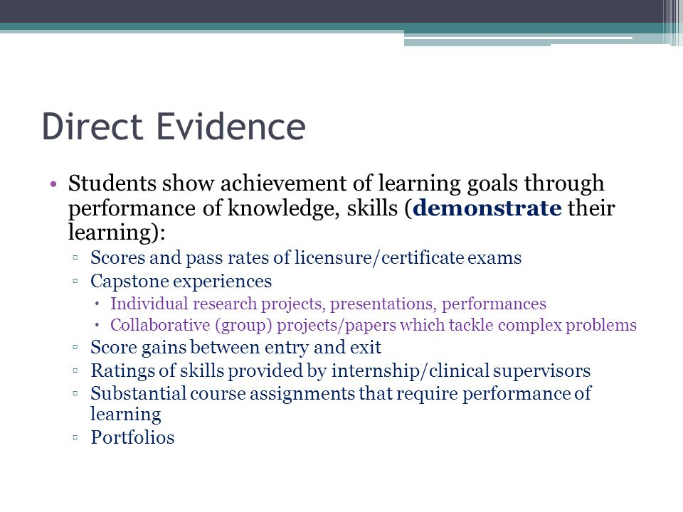 Direct Evidence Students show achievement of learning goals through performance of knowledge, skills (demonstrate their learning): ▫Scores and pass rates of licensure/certificate exams ▫Capstone experiences  Individual research projects, presentations, performances  Collaborative (group) projects/papers which tackle complex problems ▫Score gains between entry and exit ▫Ratings of skills provided by internship/clinical supervisors ▫Substantial course assignments that require performance of learning ▫Portfolios