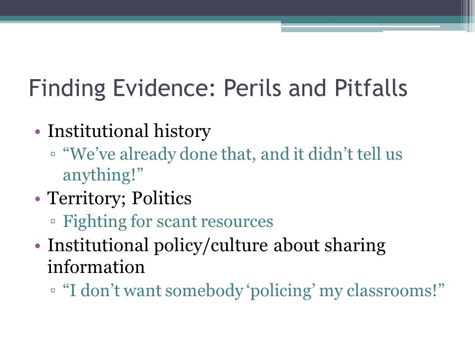 Finding Evidence: Perils and Pitfalls Institutional history ▫ We've already done that, and it didn't tell us anything! Territory; Politics ▫Fighting for scant resources Institutional policy/culture about sharing information ▫ I don't want somebody 'policing' my classrooms!