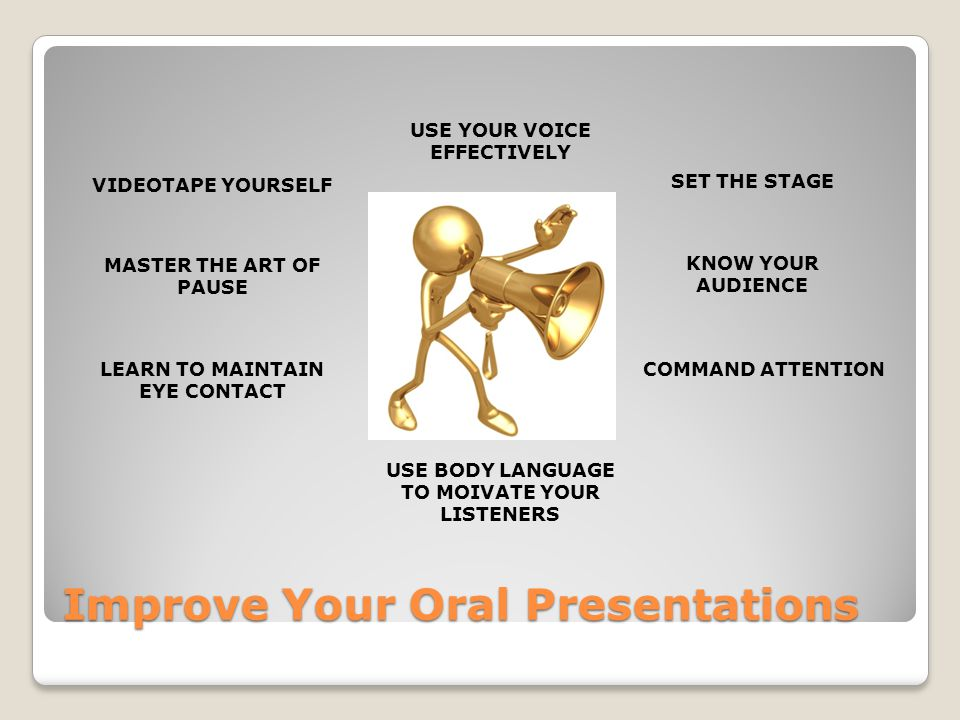Improve Your Oral Presentations VIDEOTAPE YOURSELF MASTER THE ART OF PAUSE LEARN TO MAINTAIN EYE CONTACT SET THE STAGE KNOW YOUR AUDIENCE COMMAND ATTENTION USE YOUR VOICE EFFECTIVELY USE BODY LANGUAGE TO MOIVATE YOUR LISTENERS