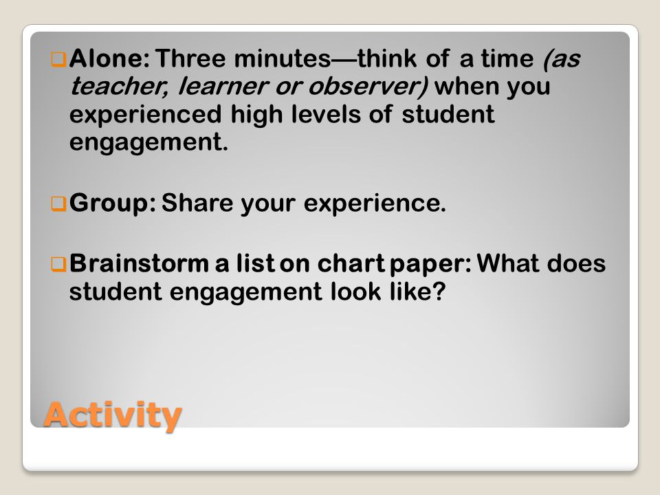 Activity  Alone: Three minutes—think of a time (as teacher, learner or observer) when you experienced high levels of student engagement.