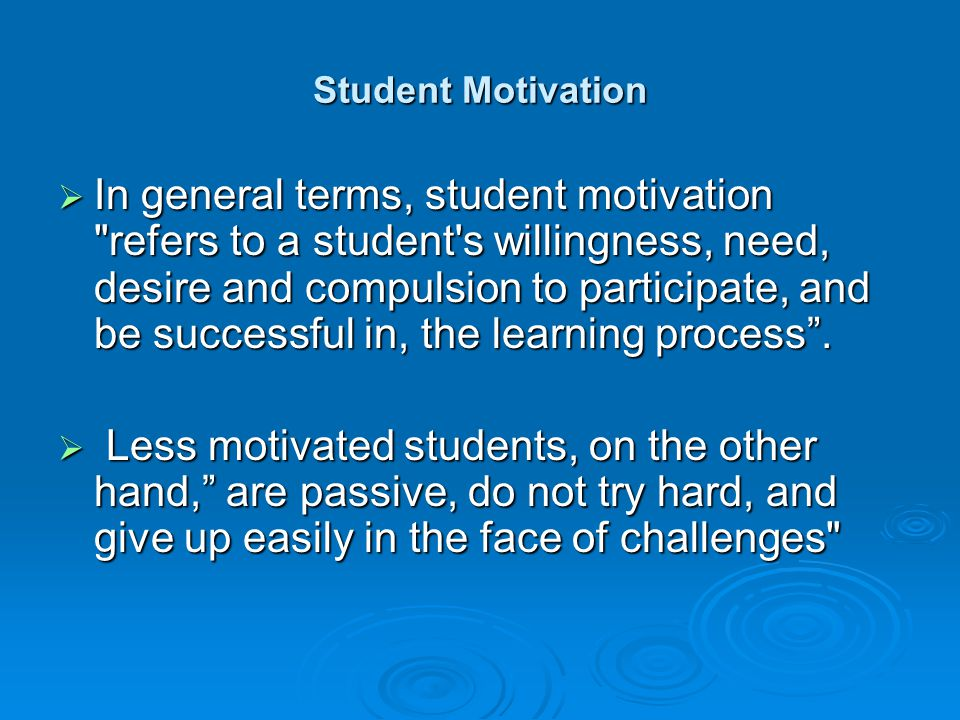 Student Motivation  In general terms, student motivation refers to a student s willingness, need, desire and compulsion to participate, and be successful in, the learning process .