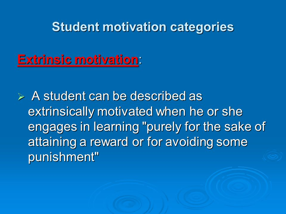 Student motivation categories Extrinsic motivation:  A student can be described as extrinsically motivated when he or she engages in learning purely for the sake of attaining a reward or for avoiding some punishment