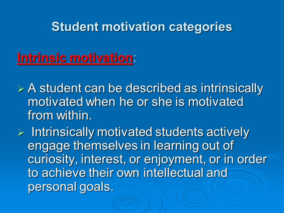 Student motivation categories Intrinsic motivation:  A student can be described as intrinsically motivated when he or she is motivated from within.